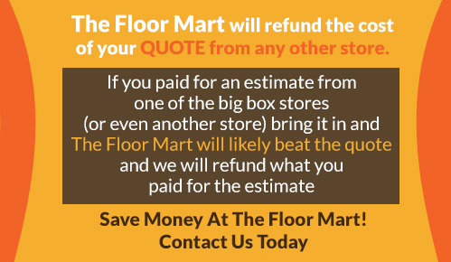 The Floor mart will refund the cost of your quote from any other store.  If you paid for an estimate from one of the big box stores (or even another store) bring it in and The Floor Mart will likely beat the quote and we will refund what you paid for the estimate.